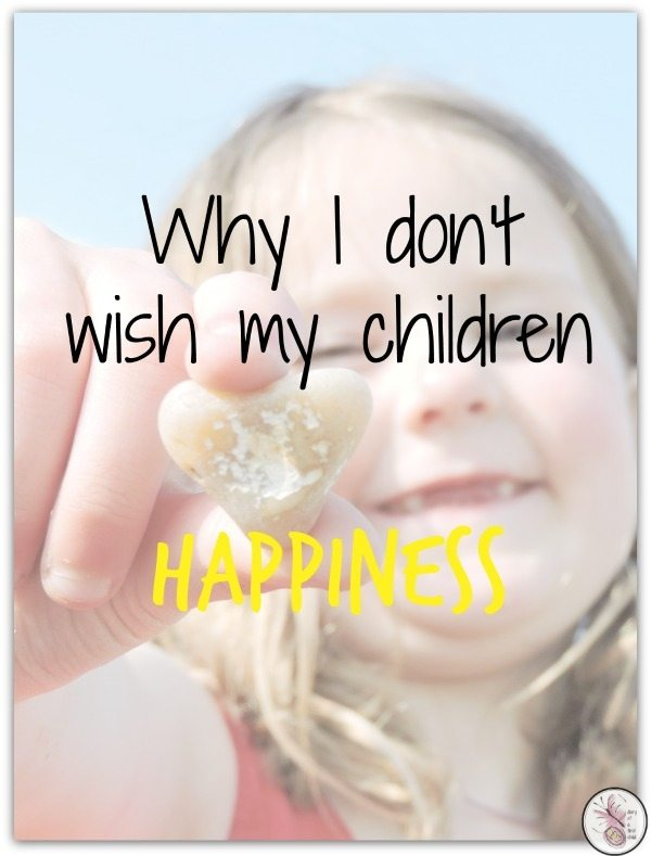 Why I Don't Wish My Children Happiness